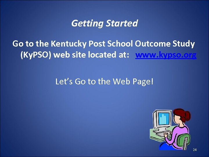 Getting Started Go to the Kentucky Post School Outcome Study (Ky. PSO) web site