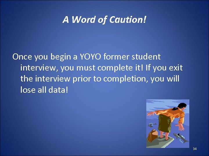 A Word of Caution! Once you begin a YOYO former student interview, you must