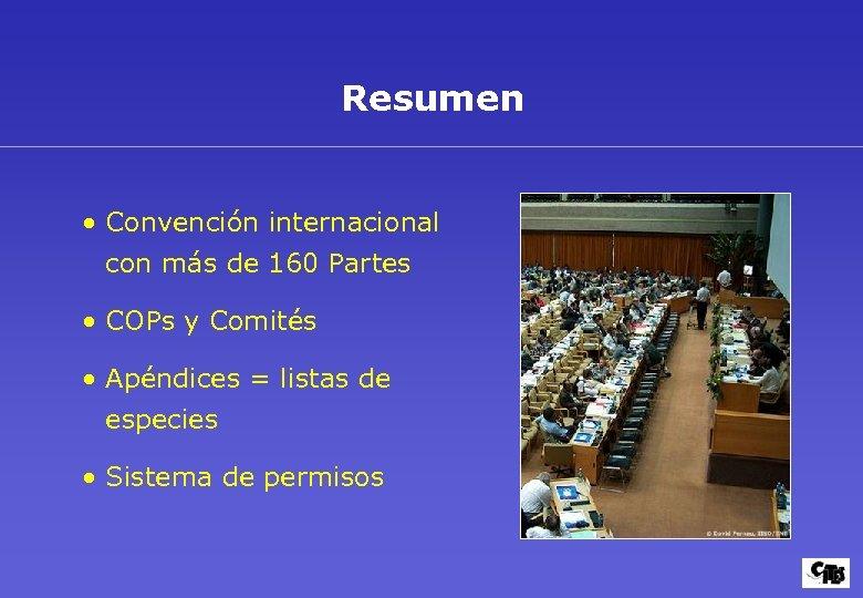 Resumen • Convención internacional con más de 160 Partes • COPs y Comités •
