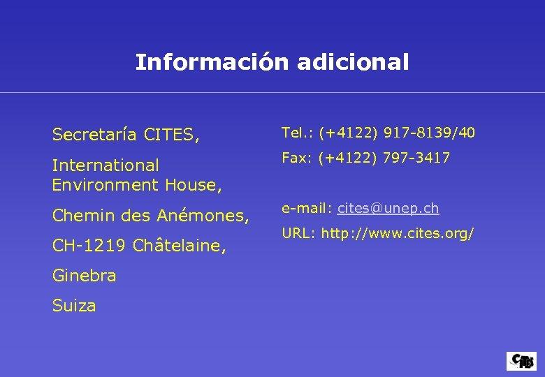 Información adicional Secretaría CITES, Tel. : (+4122) 917 -8139/40 International Environment House, Fax: (+4122)