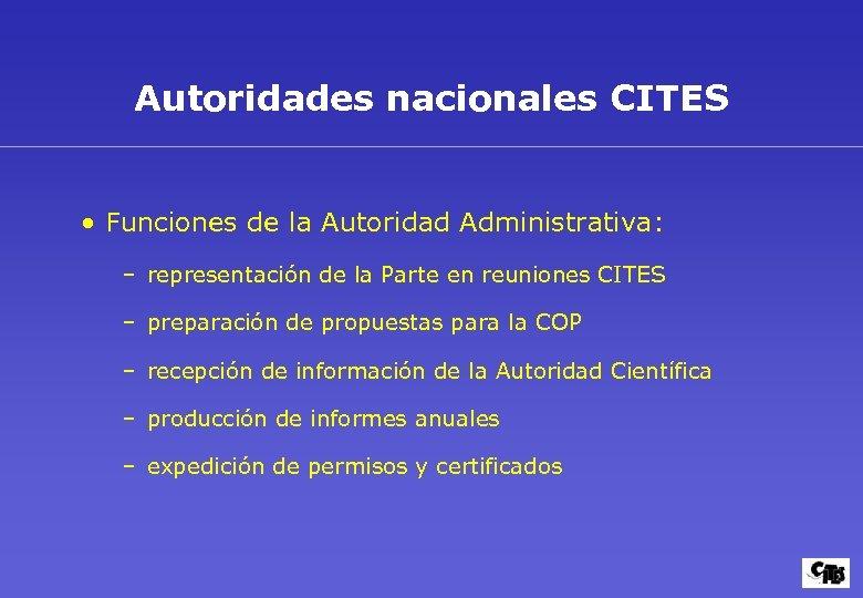 Autoridades nacionales CITES • Funciones de la Autoridad Administrativa: – representación de la Parte