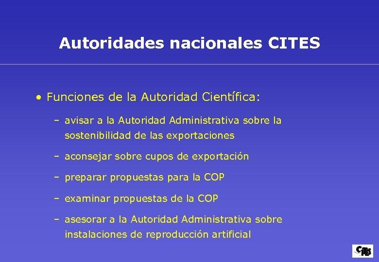 Autoridades nacionales CITES • Funciones de la Autoridad Científica: – avisar a la Autoridad