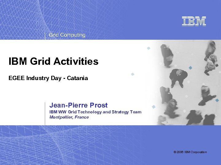 Grid Computing IBM Grid Activities EGEE Industry Day - Catania Jean-Pierre Prost IBM WW