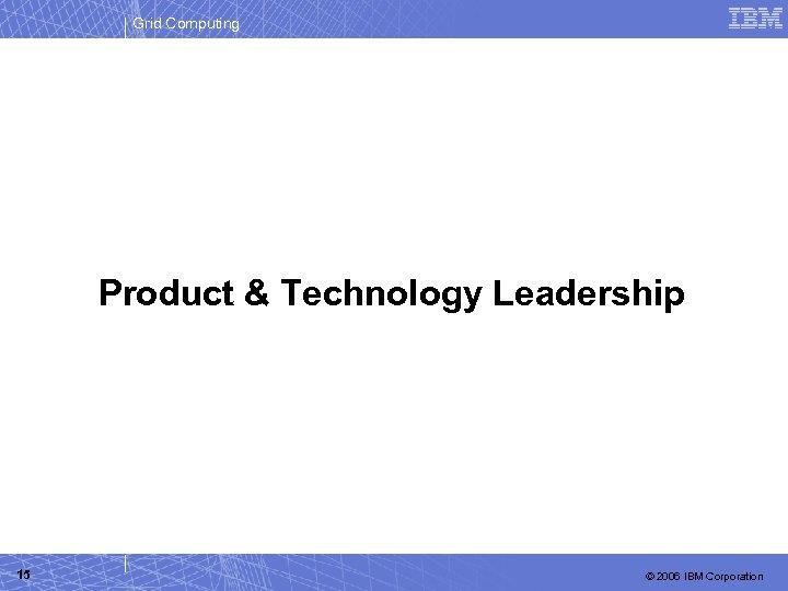 Grid Computing Product & Technology Leadership 15 © 2006 IBM Corporation
