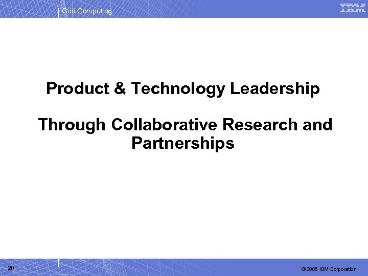 Grid Computing Product & Technology Leadership Through Collaborative Research and Partnerships 20 © 2006