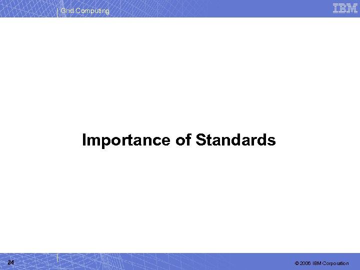 Grid Computing Importance of Standards 24 © 2006 IBM Corporation