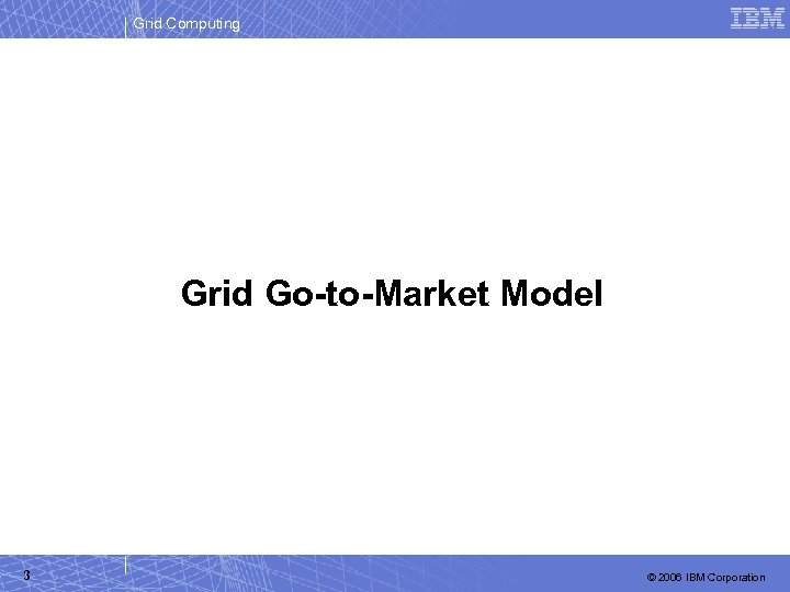 Grid Computing Grid Go-to-Market Model 3 © 2006 IBM Corporation