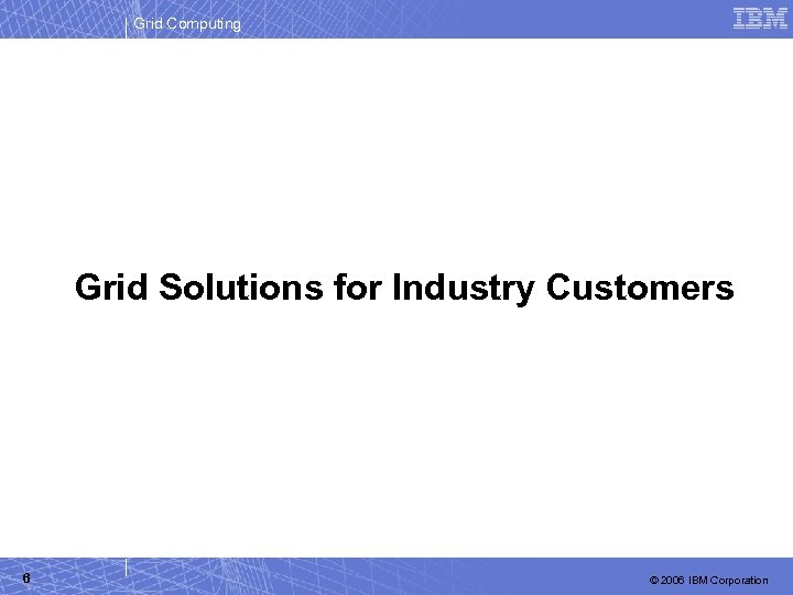 Grid Computing Grid Solutions for Industry Customers 6 © 2006 IBM Corporation