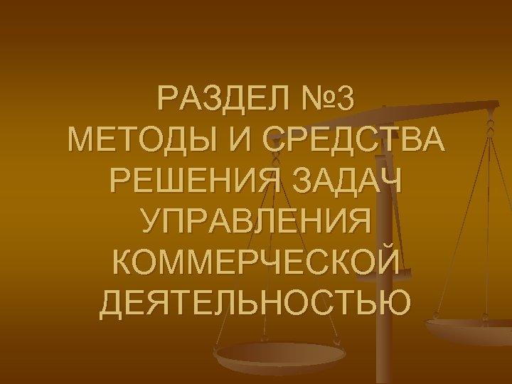 РАЗДЕЛ № 3 МЕТОДЫ И СРЕДСТВА РЕШЕНИЯ ЗАДАЧ УПРАВЛЕНИЯ КОММЕРЧЕСКОЙ ДЕЯТЕЛЬНОСТЬЮ