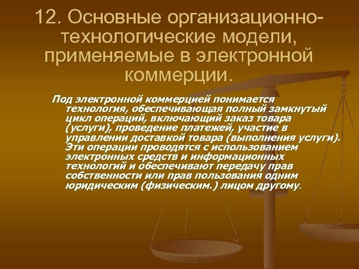 12. Основные организационнотехнологические модели, применяемые в электронной коммерции. Под электронной коммерцией понимается технология, обеспечивающая