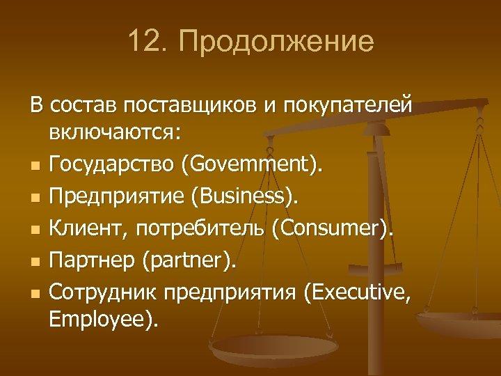 12. Продолжение В состав поставщиков и покупателей включаются: n Государство (Govemment). n Предприятие (Вusiness).