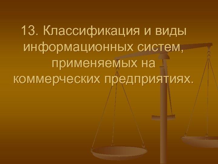 13. Классификация и виды информационных систем, применяемых на коммерческих предприятиях.