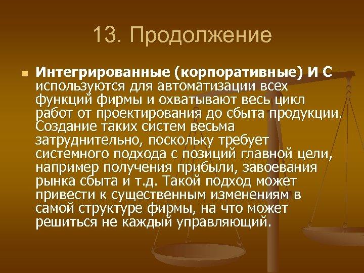 13. Продолжение n Интегрированные (корпоративные) И С используются для автоматизации всех функций фирмы и