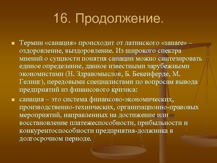 16. Продолжение. n n Термин «санация» происходит от латинского «sanare» – оздоровление, выздоровление. Из