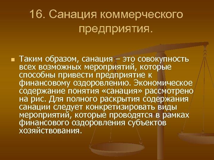 16. Санация коммерческого предприятия. n Таким образом, санация – это совокупность всех возможных мероприятий,