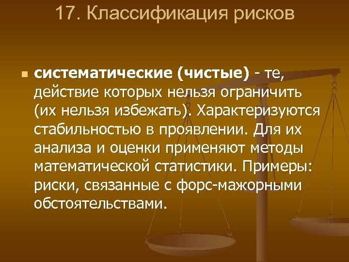 17. Классификация рисков n систематические (чистые) те, действие которых нельзя ограничить (их нельзя избежать).