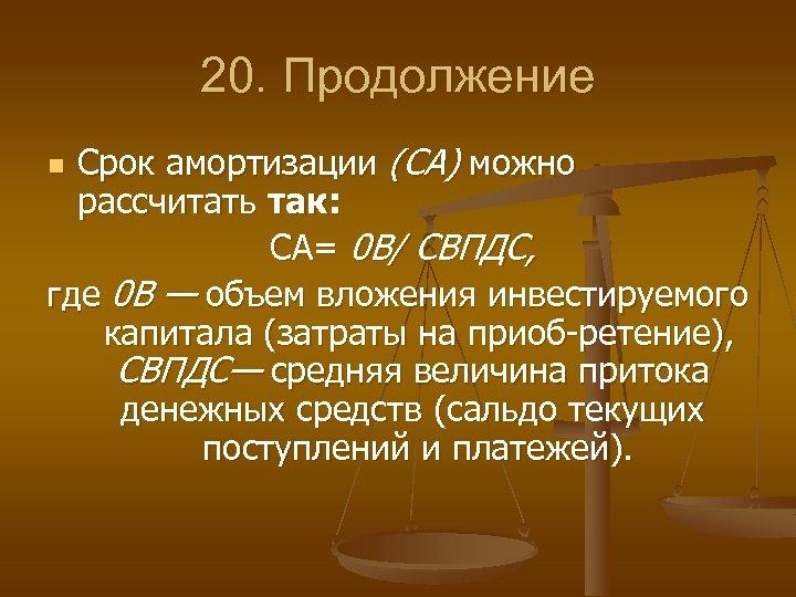 20. Продолжение Срок амортизации (СА) можно рассчитать так: СА= 0 В/ СВПДС, где 0