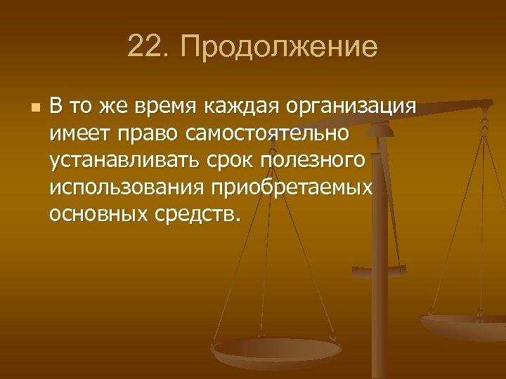22. Продолжение n В то же время каждая организация имеет право самостоятельно устанавливать срок