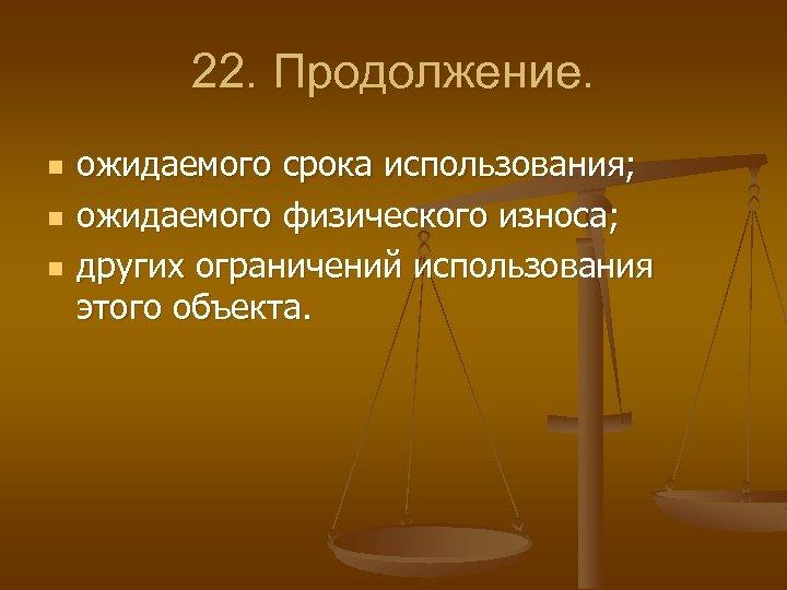 22. Продолжение. n n n ожидаемого срока использования; ожидаемого физического износа; других ограничений использования