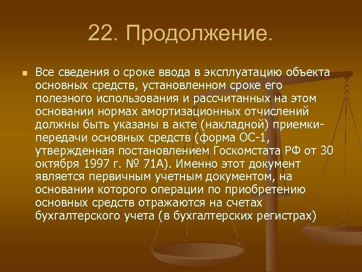 22. Продолжение. n Все сведения о сроке ввода в эксплуатацию объекта основных средств, установленном