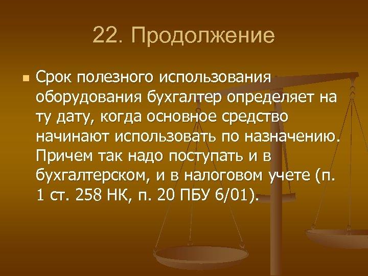 22. Продолжение n Срок полезного использования оборудования бухгалтер определяет на ту дату, когда основное