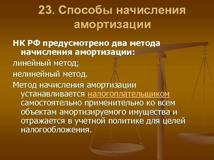 23. Способы начисления амортизации НК РФ предусмотрено два метода начисления амортизации: линейный метод; нелинейный