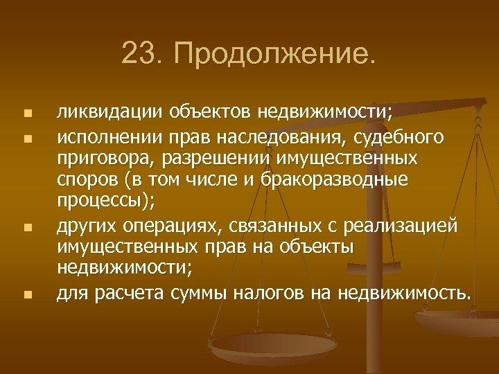 23. Продолжение. n n ликвидации объектов недвижимости; исполнении прав наследования, судебного приговора, разрешении имущественных