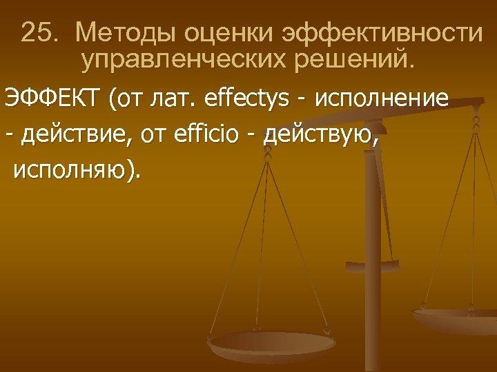 25. Методы оценки эффективности управленческих решений. ЭФФЕКТ (от лат. effectys исполнение действие, от efficio