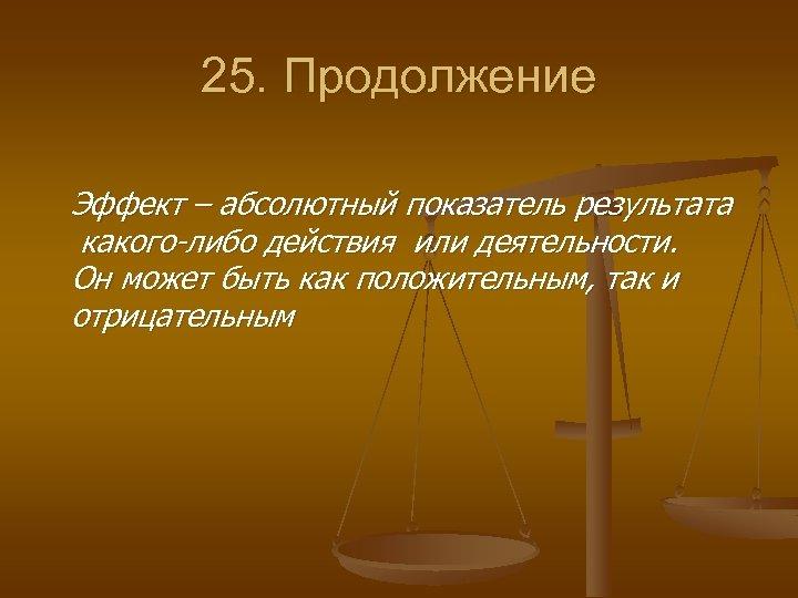 25. Продолжение Эффект – абсолютный показатель результата какого либо действия или деятельности. Он может