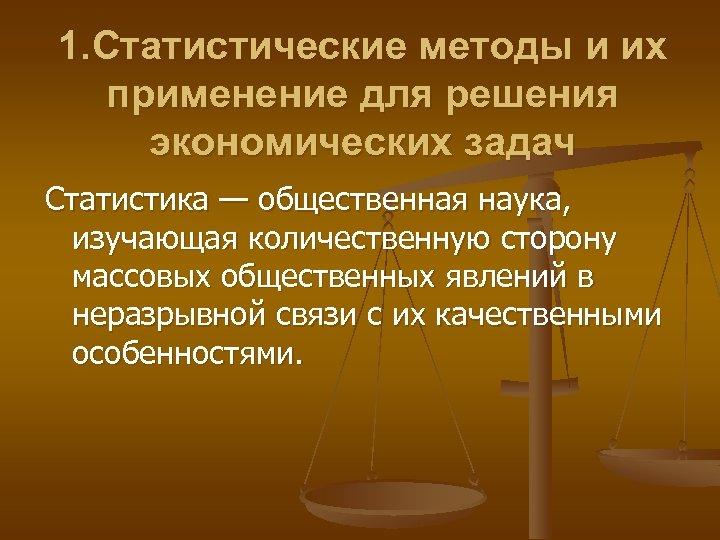 1. Статистические методы и их применение для решения экономических задач Статистика — общественная наука,