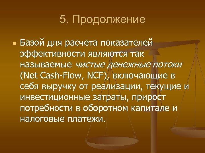 5. Продолжение n Базой для расчета показателей эффективности являются так называемые чистые денежные потоки