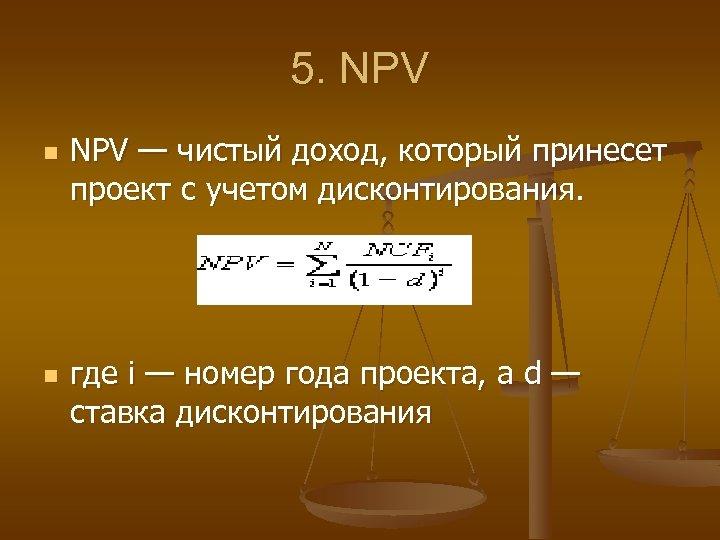 5. NPV n n NPV — чистый доход, который принесет проект с учетом дисконтирования.