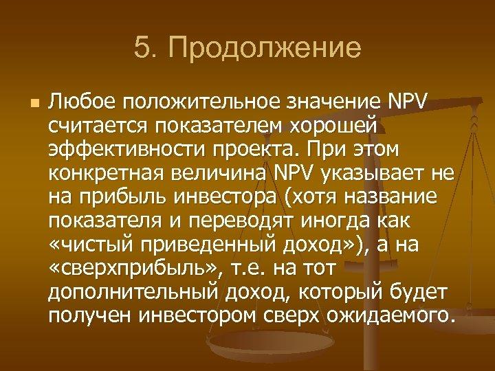 5. Продолжение n Любое положительное значение NPV считается показателем хорошей эффективности проекта. При этом
