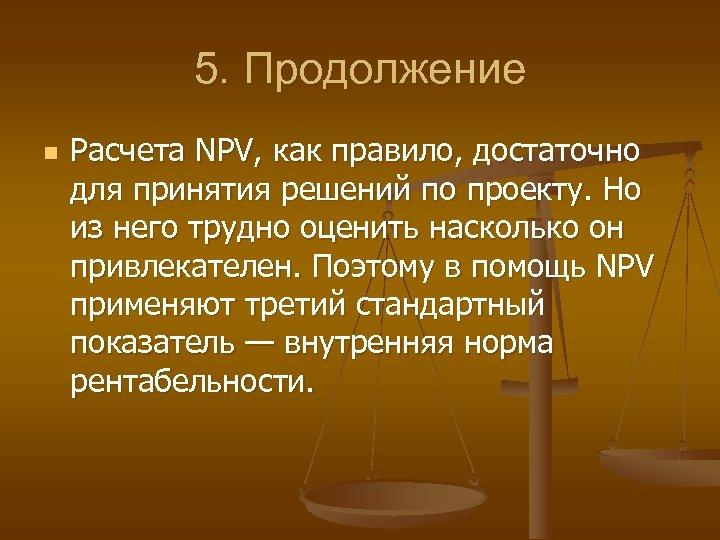 5. Продолжение n Расчета NPV, как правило, достаточно для принятия решений по проекту. Но