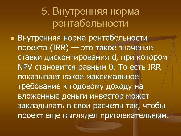 5. Внутренняя норма рентабельности n Внутренняя норма рентабельности проекта (IRR) — это такое значение