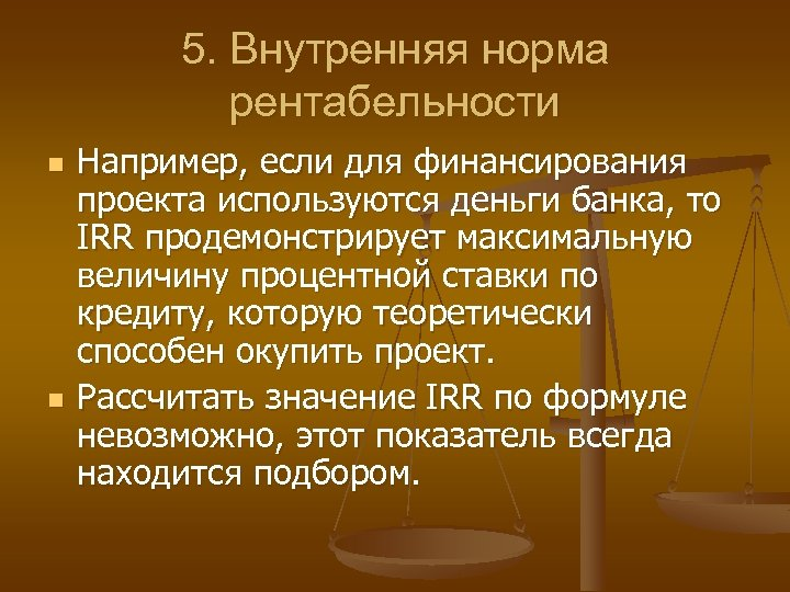 5. Внутренняя норма рентабельности n n Например, если для финансирования проекта используются деньги банка,