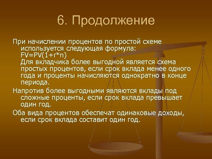 6. Продолжение При начислении процентов по простой схеме используется следующая формула: FV=PV(1+r*n) Для вкладчика
