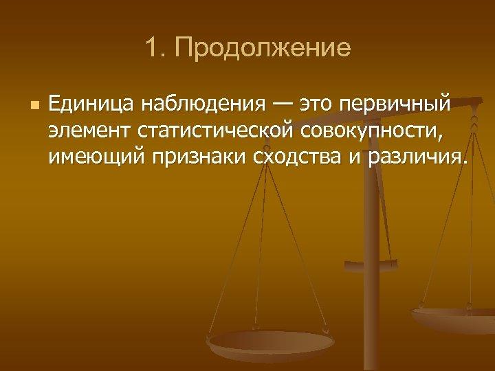 1. Продолжение n Единица наблюдения — это первичный элемент статистической совокупности, имеющий признаки сходства