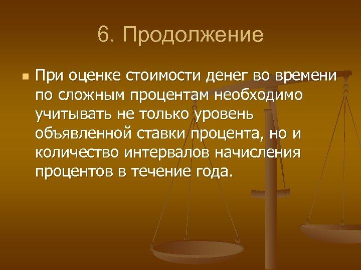 6. Продолжение n При оценке стоимости денег во времени по сложным процентам необходимо учитывать
