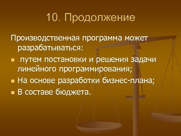 10. Продолжение Производственная программа может разрабатываться: n путем постановки и решения задачи линейного программирования;