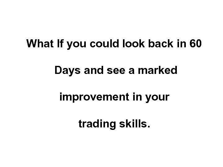 What If you could look back in 60 Days and see a marked improvement