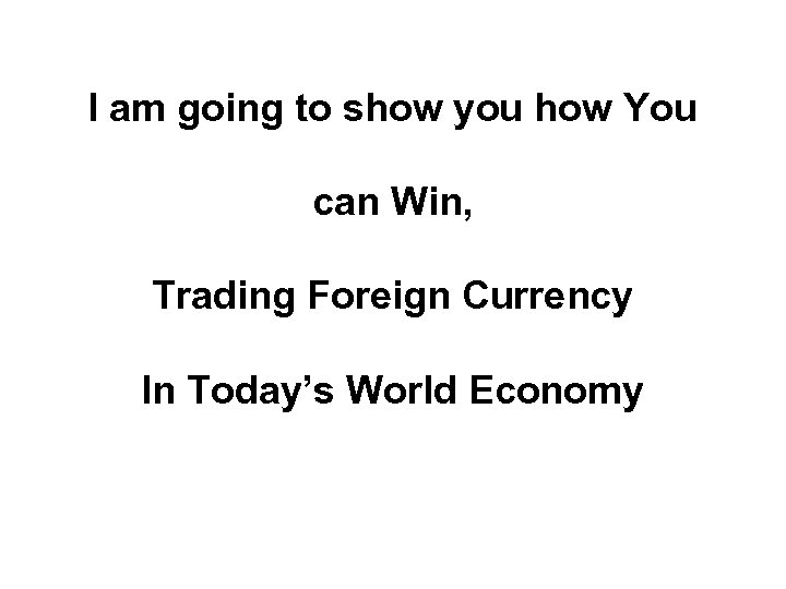I am going to show you how You can Win, Trading Foreign Currency In