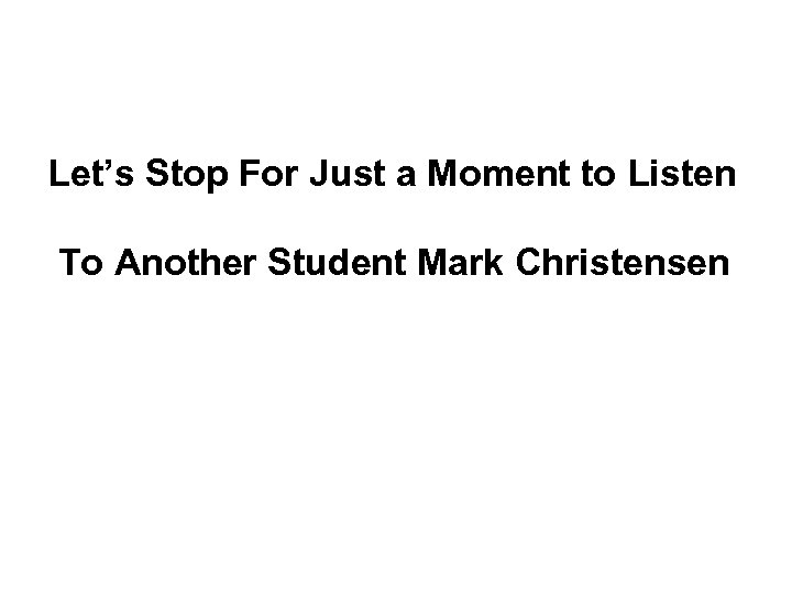Let's Stop For Just a Moment to Listen To Another Student Mark Christensen