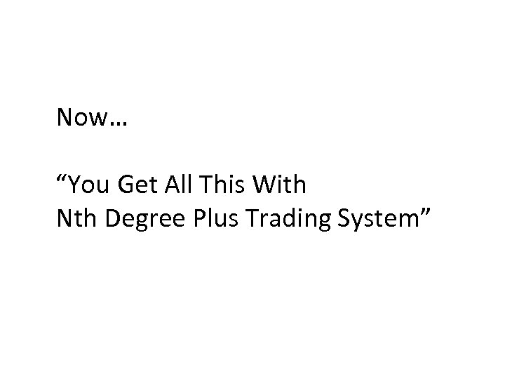 "Now… ""You Get All This With Nth Degree Plus Trading System"""
