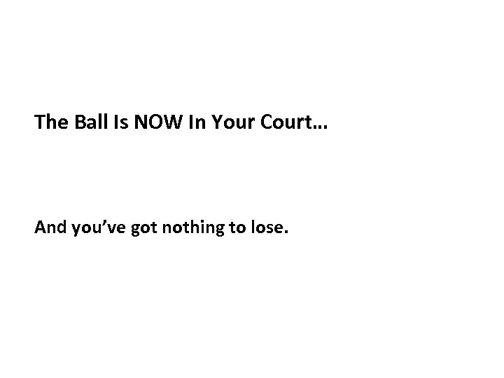 The Ball Is NOW In Your Court… And you've got nothing to lose.