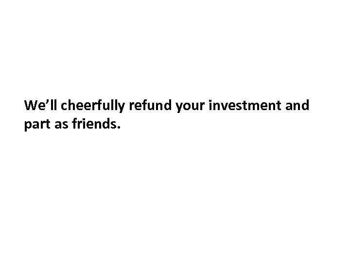We'll cheerfully refund your investment and part as friends.