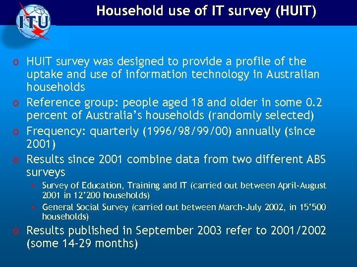 Household use of IT survey (HUIT) o HUIT survey was designed to provide a