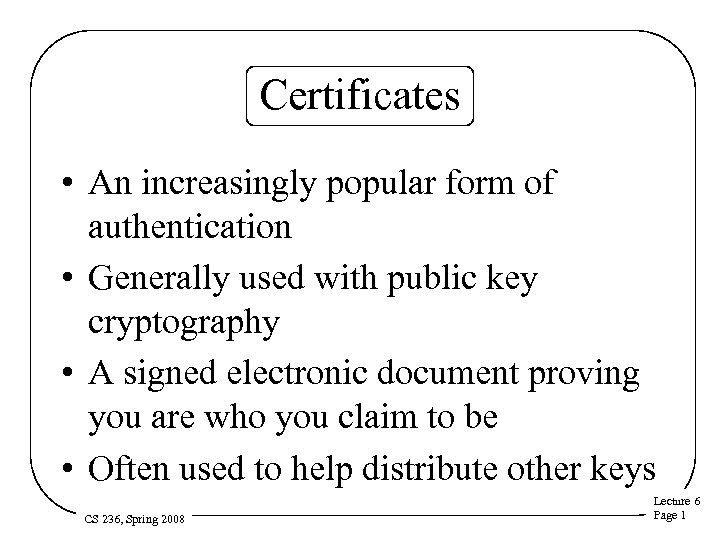 Certificates • An increasingly popular form of authentication • Generally used with public key