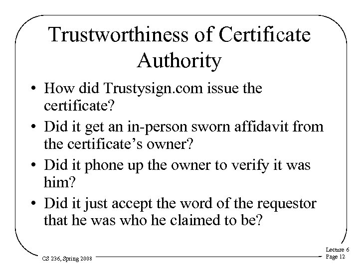 Trustworthiness of Certificate Authority • How did Trustysign. com issue the certificate? • Did
