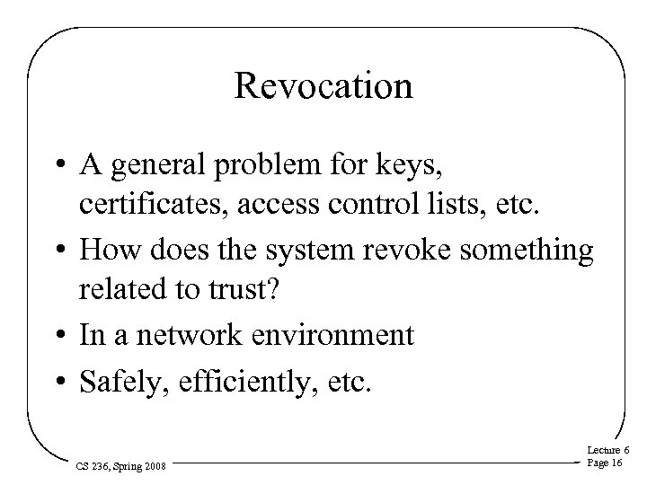 Revocation • A general problem for keys, certificates, access control lists, etc. • How
